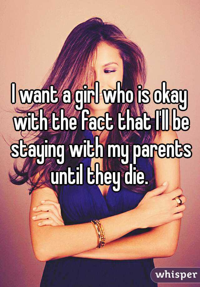 I want a girl who is okay with the fact that I'll be staying with my parents until they die.