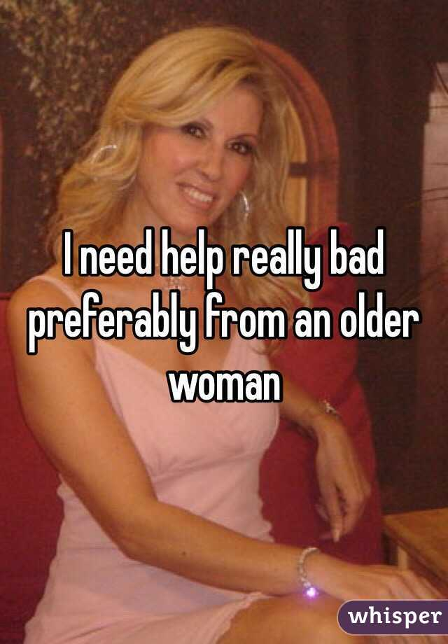 I need help really bad preferably from an older woman