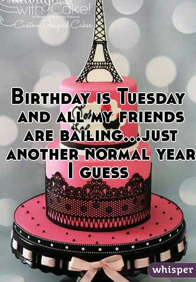 Birthday is Tuesday and all my friends are bailing...just another normal year I guess