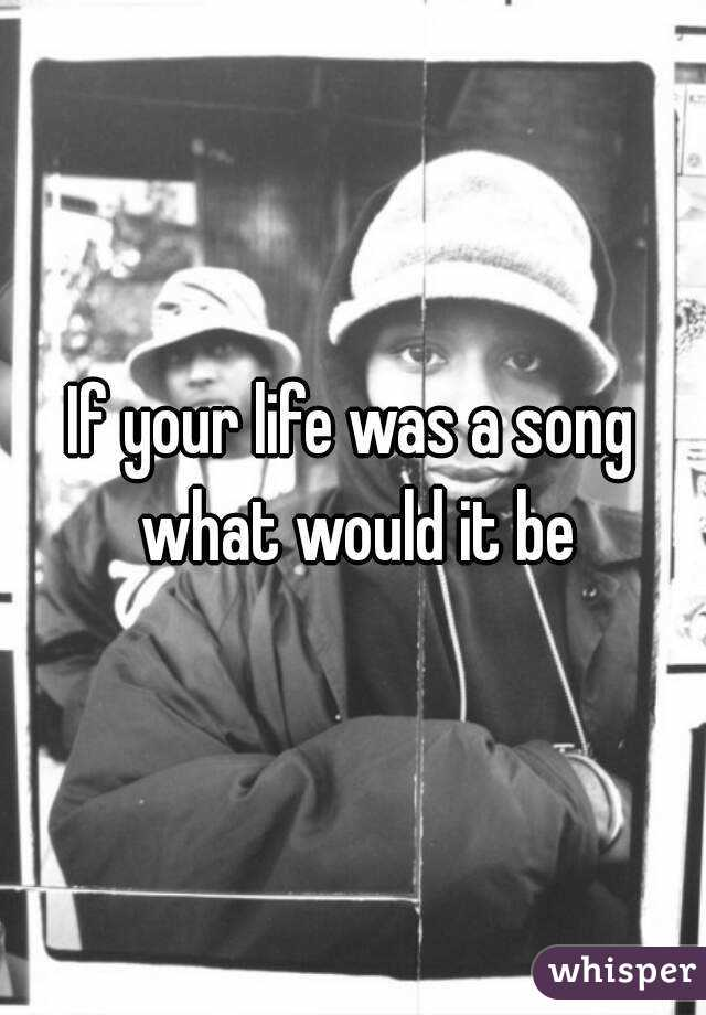If your life was a song what would it be