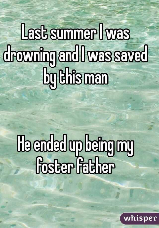 Last summer I was drowning and I was saved by this man    He ended up being my foster father