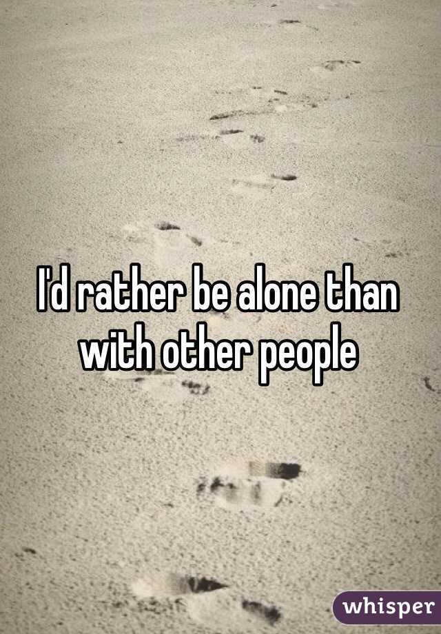 I'd rather be alone than with other people