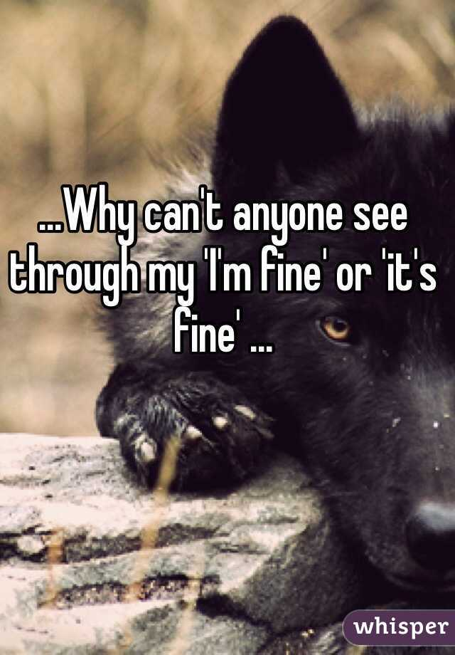 ...Why can't anyone see through my 'I'm fine' or 'it's fine' ...