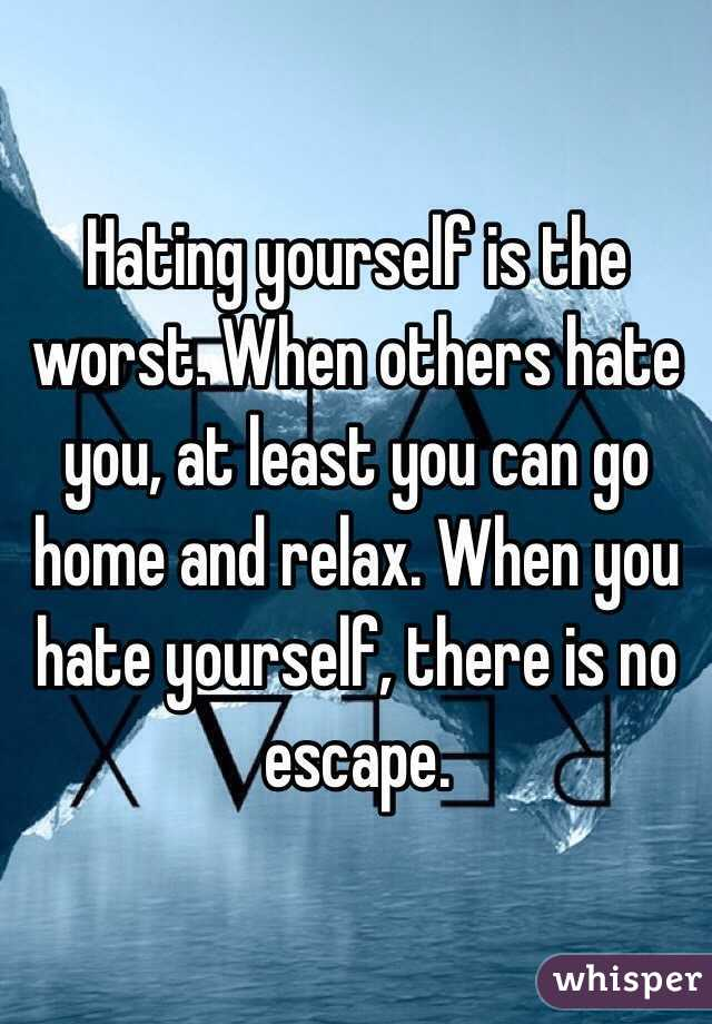 Hating yourself is the worst. When others hate you, at least you can go home and relax. When you hate yourself, there is no escape.