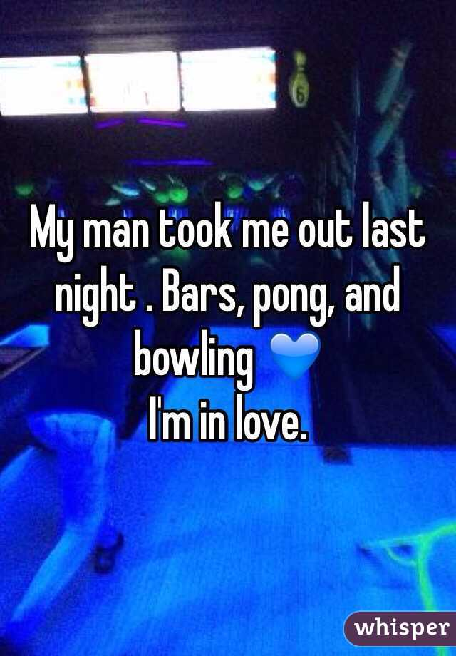 My man took me out last night . Bars, pong, and bowling 💙  I'm in love.