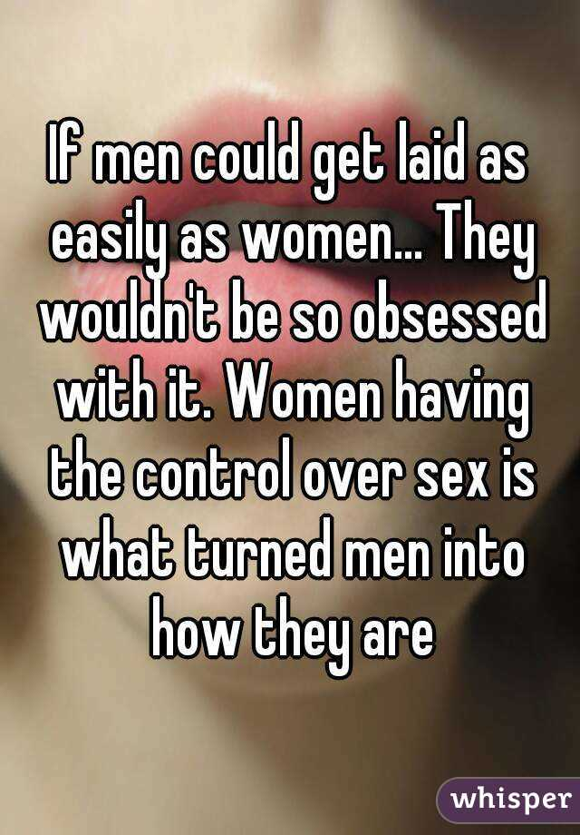 If men could get laid as easily as women... They wouldn't be so obsessed with it. Women having the control over sex is what turned men into how they are