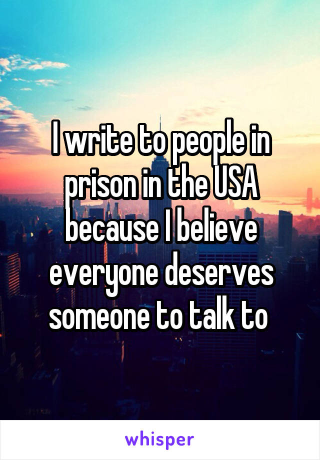 I write to people in prison in the USA because I believe everyone deserves someone to talk to