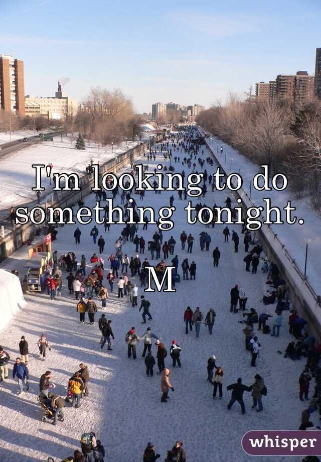 I'm looking to do something tonight.  M