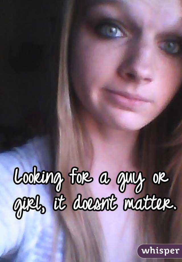 Looking for a guy or girl, it doesnt matter.