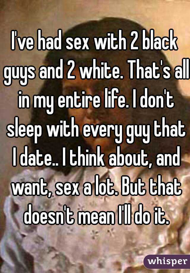 I've had sex with 2 black guys and 2 white. That's all in my entire life. I don't sleep with every guy that I date.. I think about, and want, sex a lot. But that doesn't mean I'll do it.