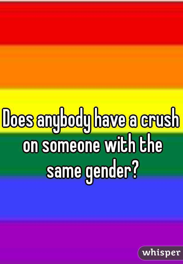 Does anybody have a crush on someone with the same gender?