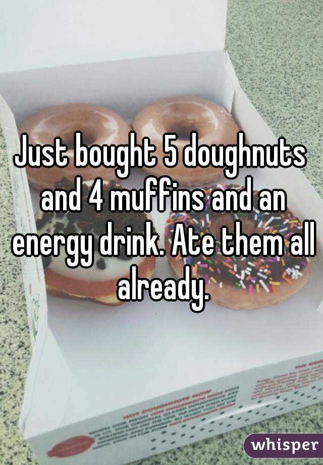 Just bought 5 doughnuts and 4 muffins and an energy drink. Ate them all already.