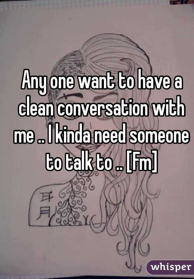 Any one want to have a clean conversation with me .. I kinda need someone to talk to .. [Fm]