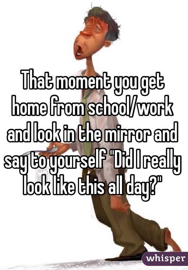 """That moment you get home from school/work and look in the mirror and say to yourself """"Did I really look like this all day?"""""""