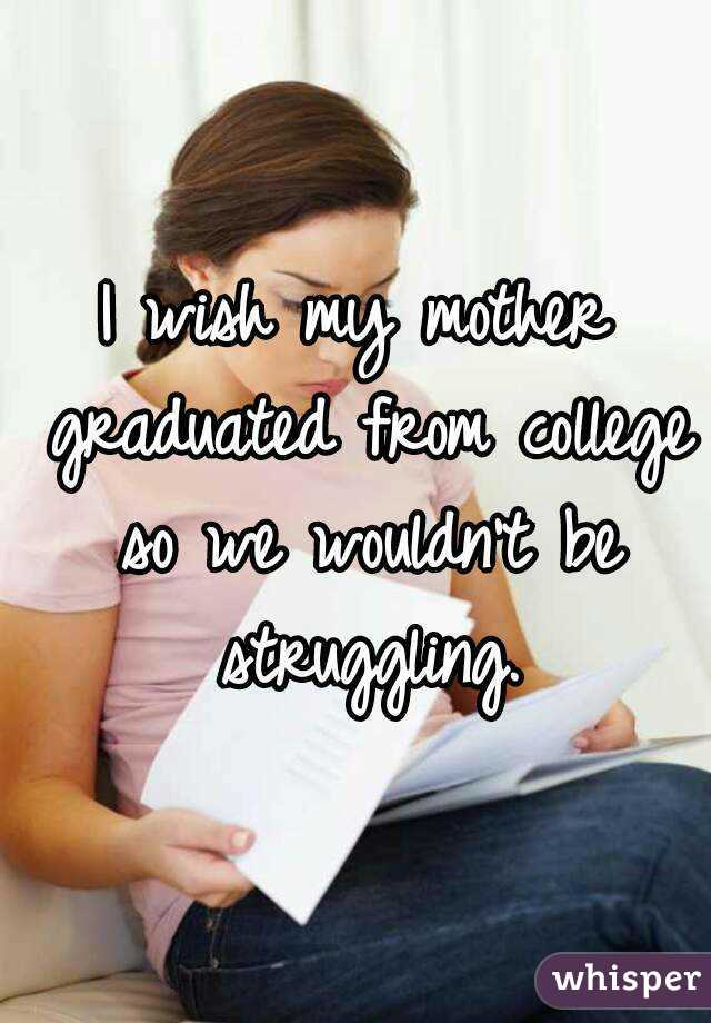 I wish my mother graduated from college so we wouldn't be struggling.
