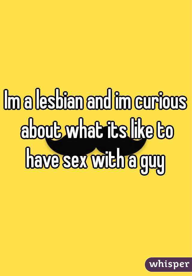 Im a lesbian and im curious about what its like to have sex with a guy