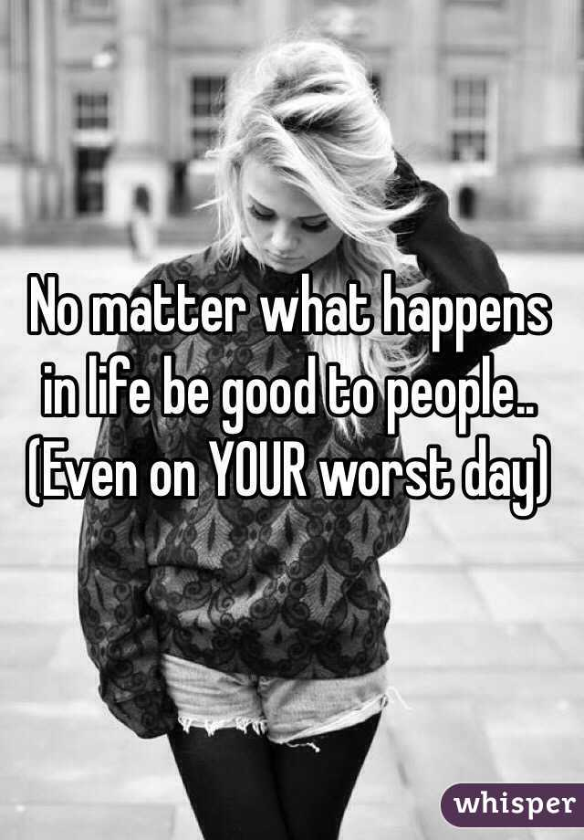 No matter what happens in life be good to people..  (Even on YOUR worst day)