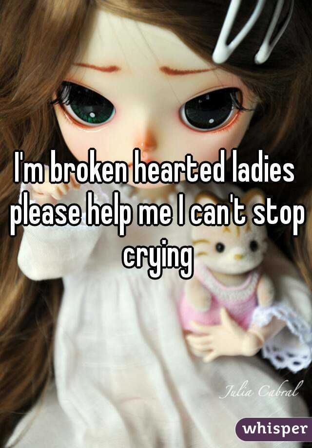 I'm broken hearted ladies please help me I can't stop crying