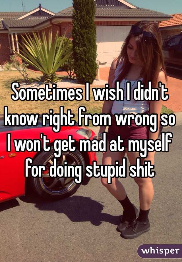Sometimes I wish I didn't know right from wrong so I won't get mad at myself for doing stupid shit