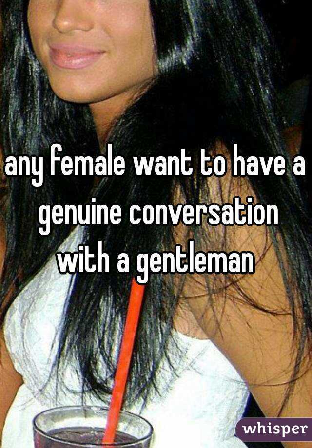 any female want to have a genuine conversation with a gentleman