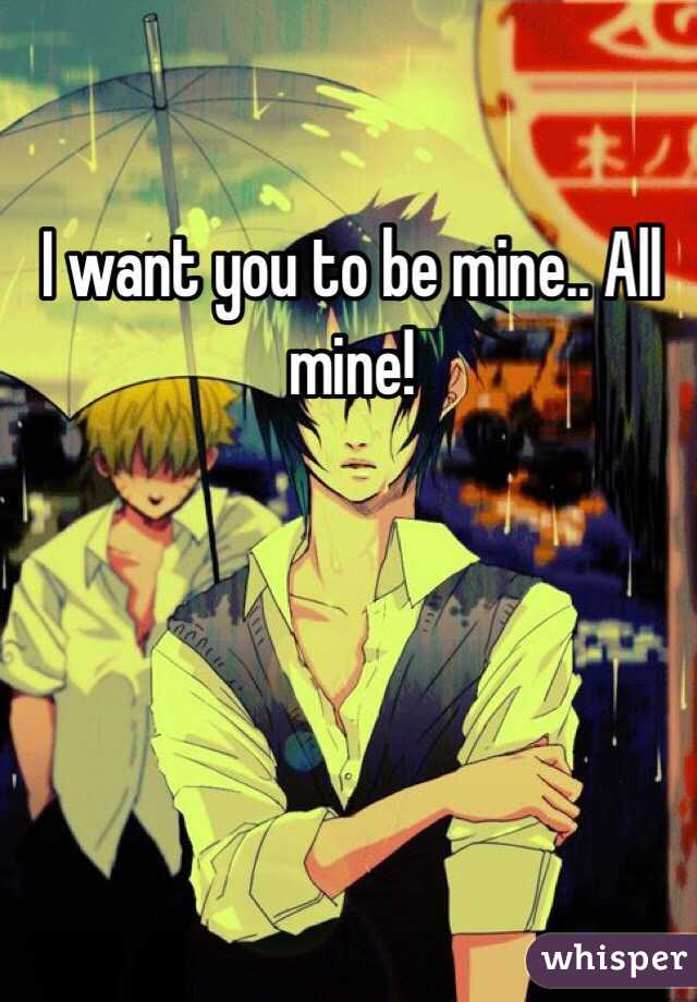 I want you to be mine.. All mine!