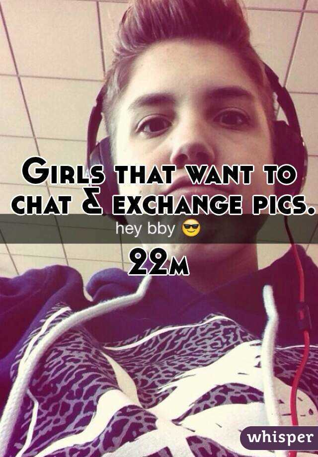 Girls that want to chat & exchange pics.  22m