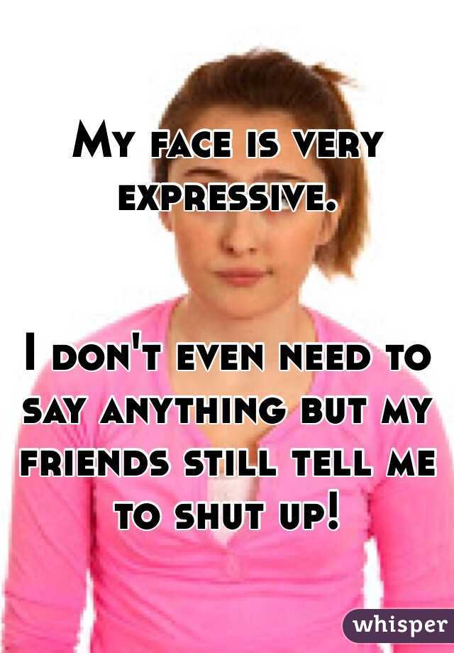 My face is very expressive.    I don't even need to say anything but my friends still tell me to shut up!