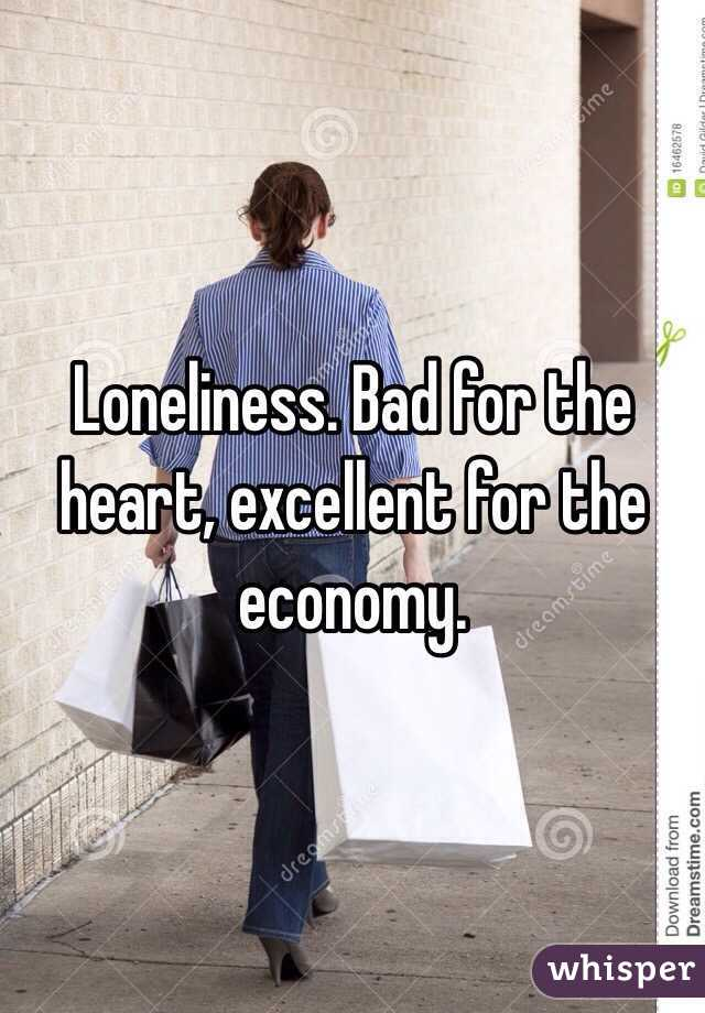 Loneliness. Bad for the heart, excellent for the economy.