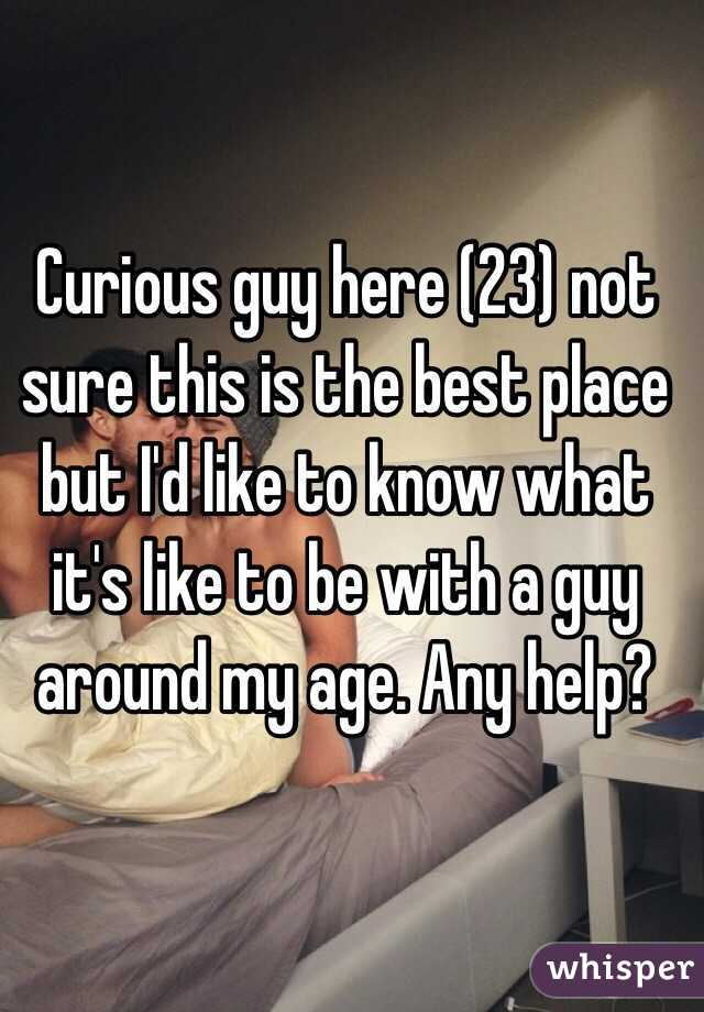 Curious guy here (23) not sure this is the best place but I'd like to know what it's like to be with a guy around my age. Any help?
