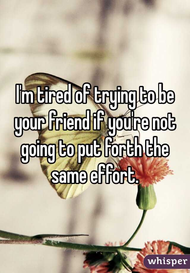 I'm tired of trying to be your friend if you're not going to put forth the same effort.