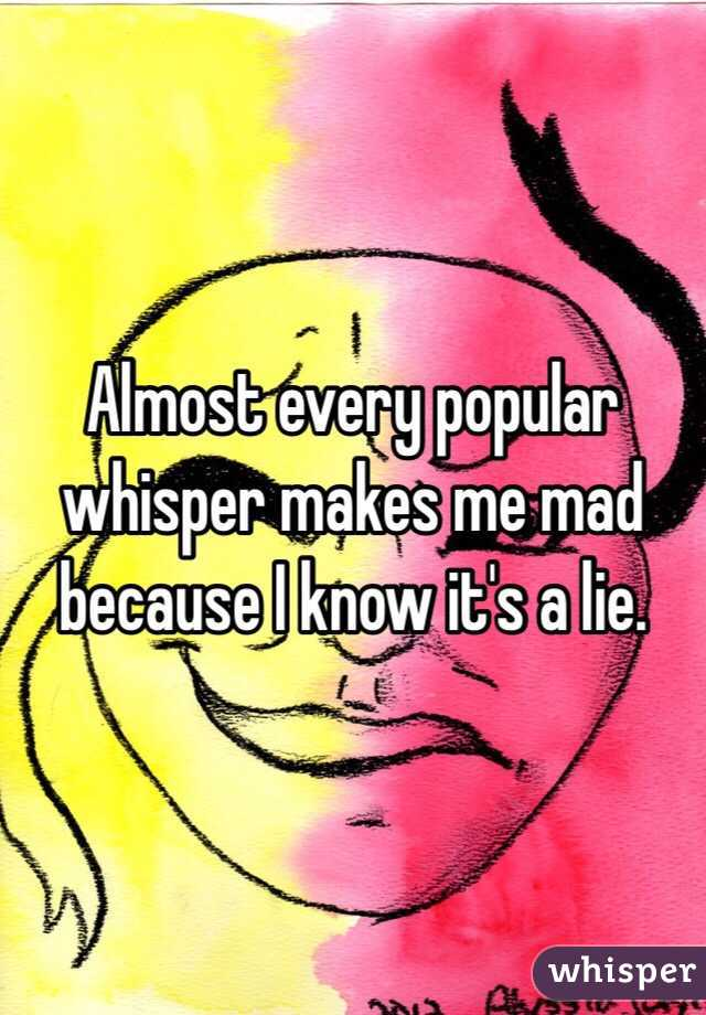 Almost every popular whisper makes me mad because I know it's a lie.