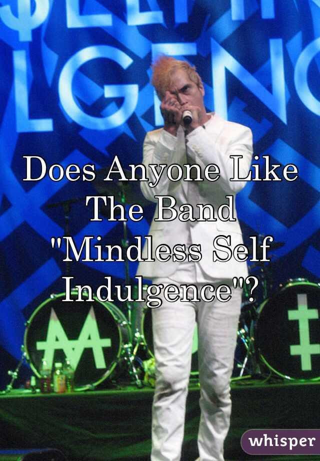 """Does Anyone Like The Band """"Mindless Self Indulgence""""?"""