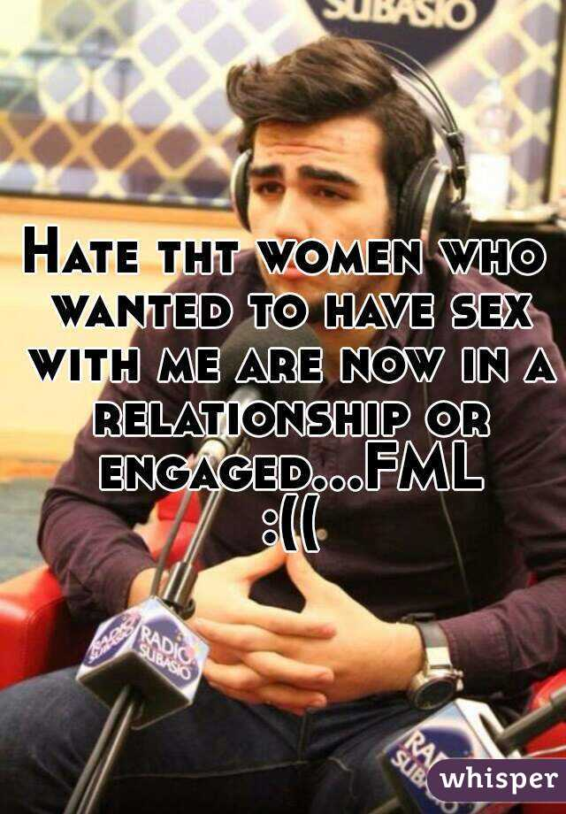 Hate tht women who wanted to have sex with me are now in a relationship or engaged...FML :((