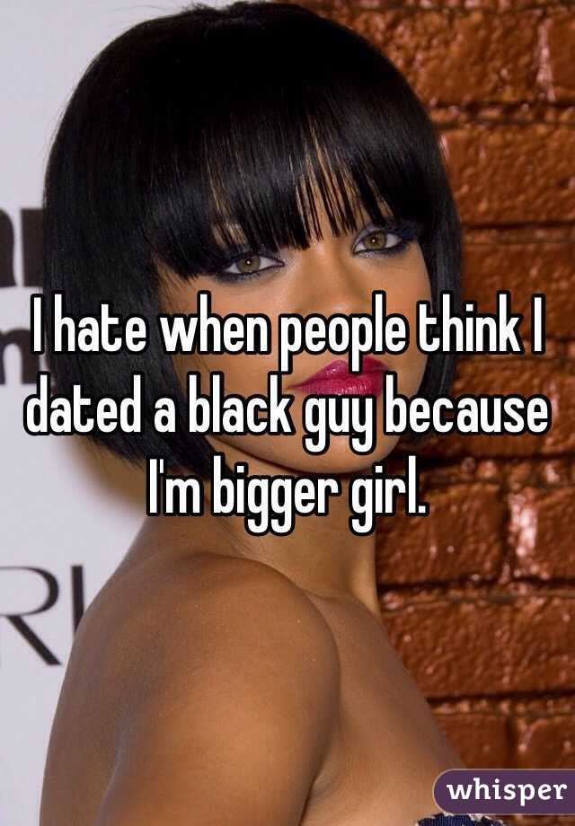 I hate when people think I dated a black guy because I'm bigger girl.