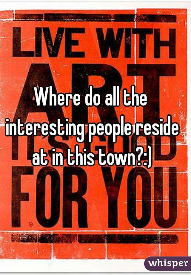 Where do all the interesting people reside at in this town?:)