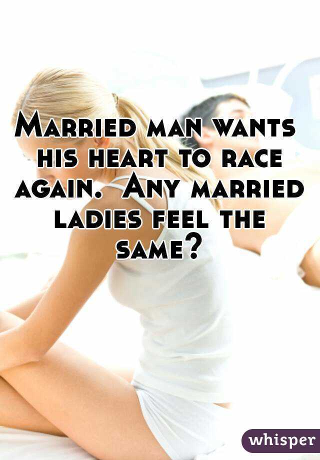 Married man wants his heart to race again.  Any married ladies feel the same?