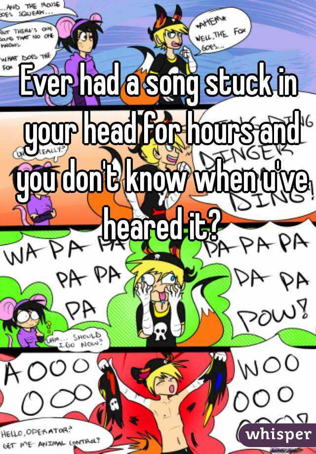 Ever had a song stuck in your head for hours and you don't know when u've heared it?
