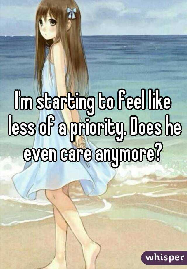 I'm starting to feel like less of a priority. Does he even care anymore?