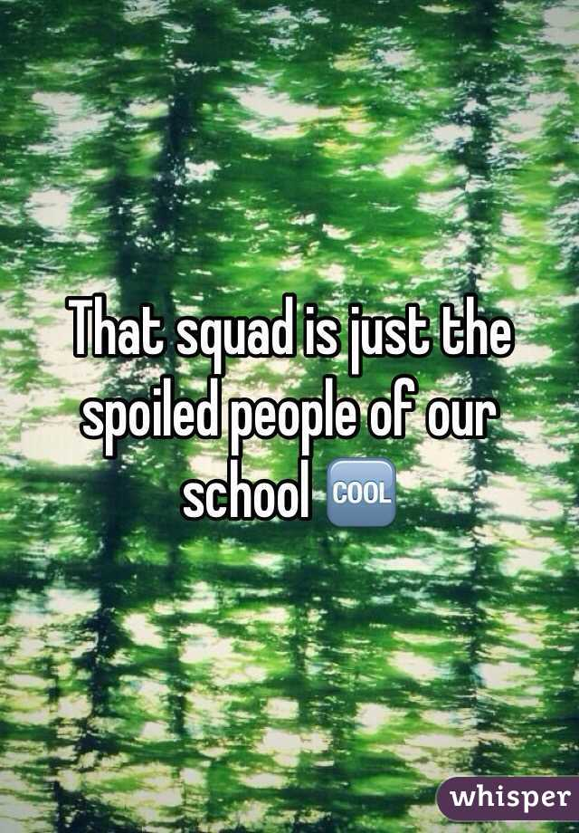 That squad is just the spoiled people of our school 🆒