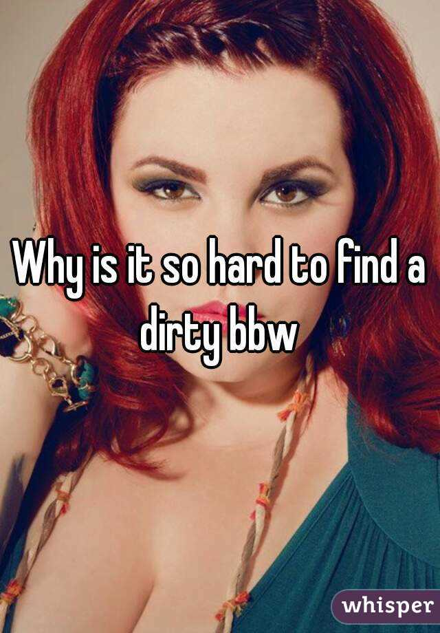 Why is it so hard to find a dirty bbw