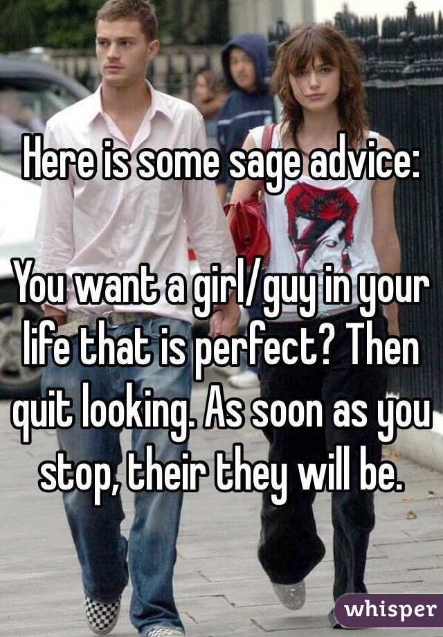 Here is some sage advice:  You want a girl/guy in your life that is perfect? Then quit looking. As soon as you stop, their they will be.