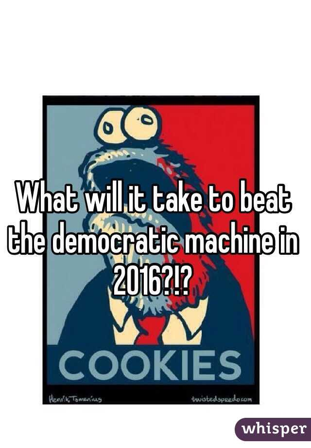 What will it take to beat the democratic machine in 2016?!?
