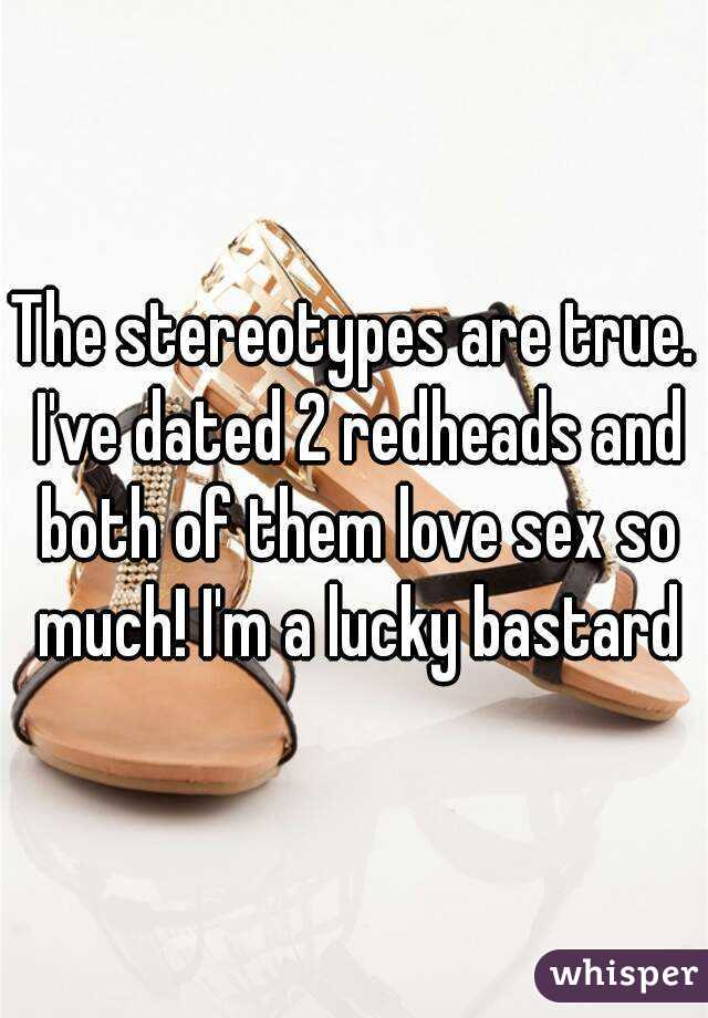 The stereotypes are true. I've dated 2 redheads and both of them love sex so much! I'm a lucky bastard
