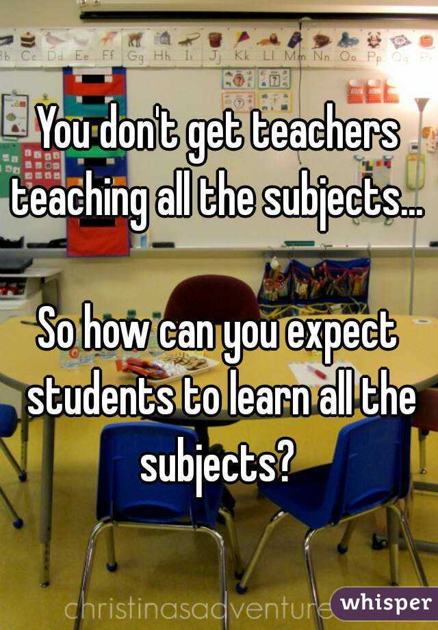 You don't get teachers teaching all the subjects...   So how can you expect students to learn all the subjects?
