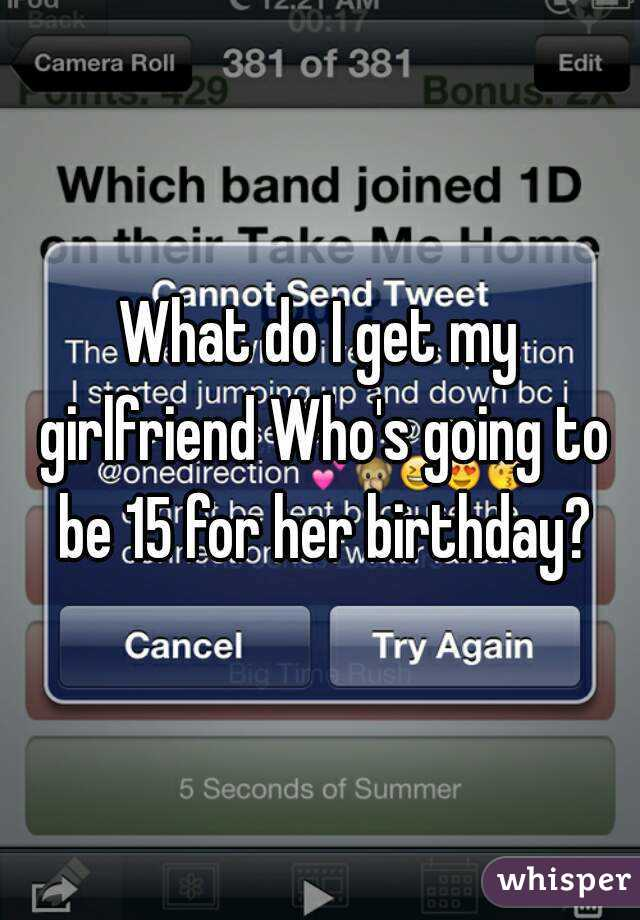 What Do I Get My Girlfriend Who S Going To Be 15 For Her Birthday