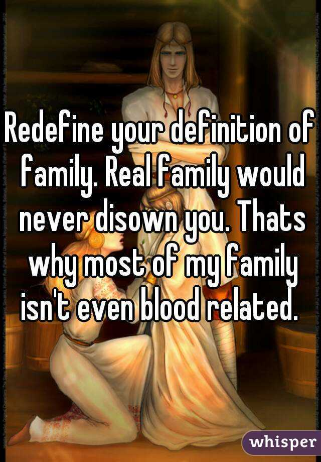 Charming Redefine Your Definition Of Family. Real Family Would Never Disown You.