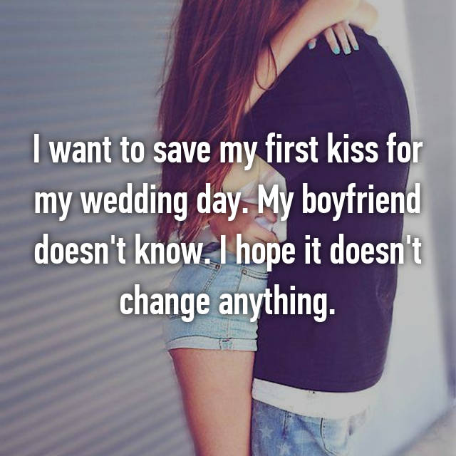 I want to save my first kiss for my wedding day. My boyfriend doesn't know. I hope it doesn't change anything.