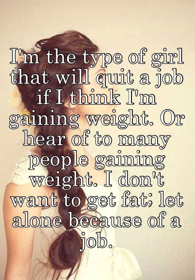 im the type of girl that will quit a job if i think im gaining weight or hear of to many people gaining weight i dont want to get fat - I Lost My Job Now What What To Do When You Lose Your Job