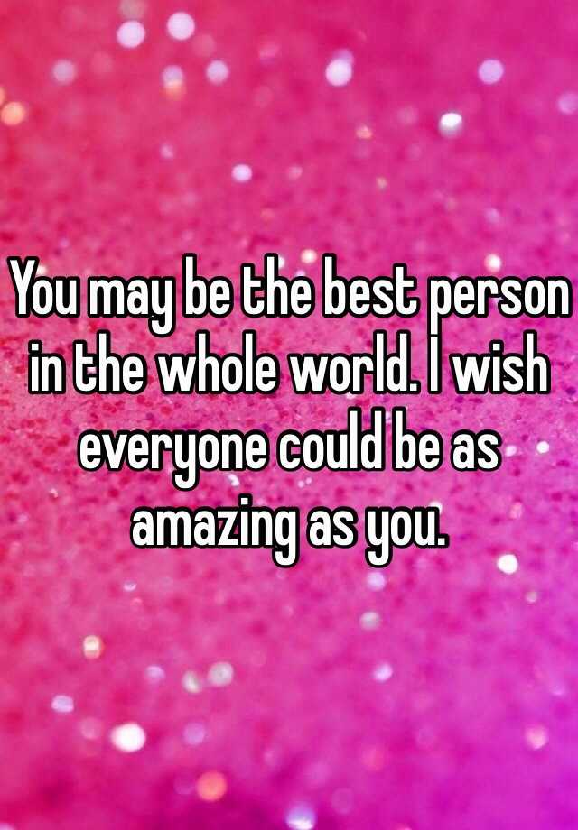 You May Be The Best Person In Whole World I Wish Everyone Could As Amazing