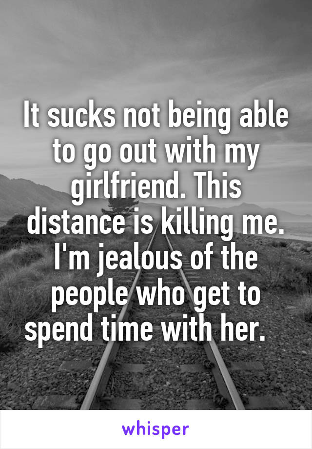 It sucks not being able to go out with my girlfriend. This distance is killing me. I'm jealous of the people who get to spend time with her.